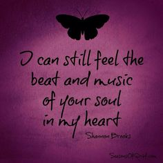 I can still feel the beat and music of your soul in my heart
