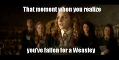 That moment when you [Hermione] realise you've fallen for a [Ron] Weasley ;-)