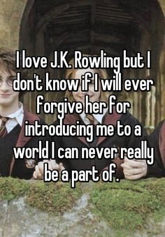 """""""I love J.K. Rowling but I don't know if I will ever forgive her for introducing me to a world I can never really be a part of. """""""