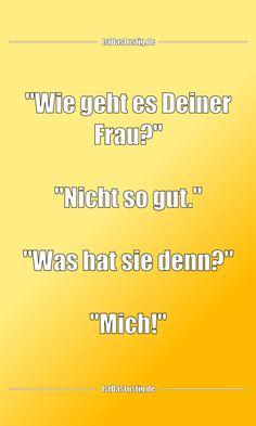 """""""Wie geht es Deiner Frau?""""  """"Nicht so gut.""""  """"Was hat sie denn?""""  """"Mich!"""" ... gefunden auf https://www.istdaslustig.de/spruch/3931 #lustig #sprüche #fun #spass"""
