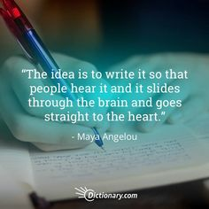 The idea is to write it so that people hear it and it slides through the brain and goes straight to the heart. - Maya Angelou  #quote #quotes #qotd #quoteoftheday #writing #inspirationalquote #inspiringquote