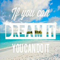 Dream it.