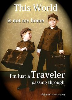 """This World is not my home, I'm just a Traveler passing through""  http://www.pilgrimtraveler.com/"