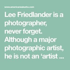 Lee Friedlander is a photographer, never forget. Although a major photographic artist, he is not an 'artist utilising photography.' He uses the camera, that unthinking machine, to transcribe his visual perceptions of the world.