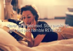 Never go to bed mad. Stay awake all night and plot horrible REVENGE ~ Anonymous