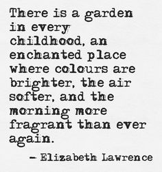 There is a garden in every childhood ... -Ellizabeth Lawrence                                                                                                                                                     More