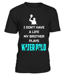 I Dont Have A Life My Brother Plays Water Polo Funny Shirt