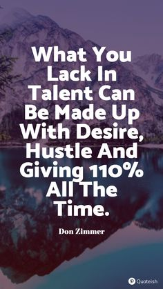 What you lack in talent can be made up with desire, hustle and giving 110 percent all the time. - Don Zimmer Commitment Quotes, True Meaning Of Life, Young Jeezy, Hustle Quotes, Everyday Quotes, Gary Vaynerchuk, Pep Talks, Try Harder, Study Motivation