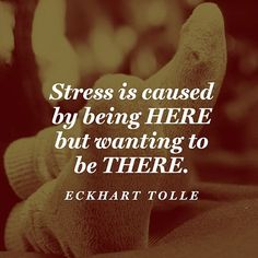 Stress is caused by being here but wanting to be there. -Eckhart Tolle Quote Be here now.