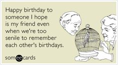Funny Birthday Ecard: Happy birthday to someone I hope is my friend even when we're too senile to remember each other's birthdays.