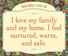I love my family and my home. I feel nurtured, warm and safe.