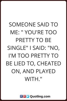 """single quotes Someone said to me: """" You're too pretty to be single"""" I said: """"No, I'm too pretty to be lied to, cheated on, and played with."""""""