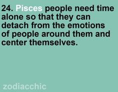 Pisces people need time alone so that they can detach from the emotions of people around them and center themselves.