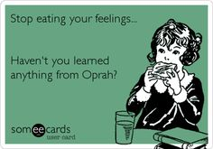 Stop eating your feelings... Haven't you learned anything from Oprah?