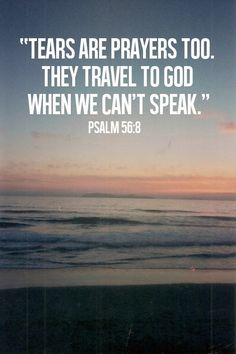 Tears are prayers too. They travel to God when we can't speak. Psalm 56:8 - 8 Thou tellest my wanderings: put thou my tears into thy bottle: are they not in thy book? (KJV)