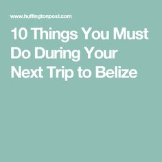 10 Things You Must Do During Your Next Trip to Belize