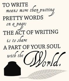 I want to show the world a piece of my soul. Write a book or start writing it.