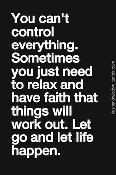 The control freak in me struggles immensely with this...I've had to learn that I can only control half of life: my half. The other half is up to everyone else. I need to relax because I can't change them. I need to relax. One more time for the cheap seats: I need to relax..