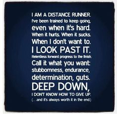 I am a distance runner. I've been trained to keep going even when it's hard. When it hurts. When it sucks. When I don't want to. I look past it. Relentless forward progress to the finish. Call it what you want: stubbornness, endurance, determination, guts. Deep down, I don't know how to give up (... and it's always worth it in the end.)
