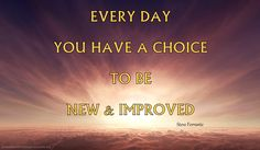 Every Day You Have A Choice To Be New & Improved