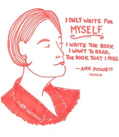 """I only write for myself. I write the book I want to read, the book that is miss."" --Ann Patchett"