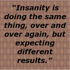 """Insanity is doing the same thing, over and over again, but ... - shared via pinterestpicture.com"