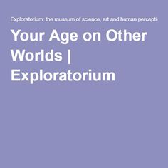 Your Age on Other Worlds | Exploratorium