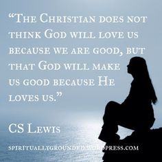 The Christian does not think God will love us because we are good, but that God will make us good because He loves us. Scripture Quotes, Faith Quotes, Wisdom Quotes, Bible Verses, Life Quotes, Scriptures, Gospel Bible, Happiness Quotes, Gather Quotes