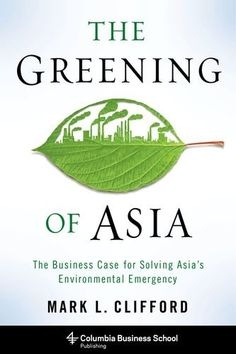 The Greening of Asia: The Business Case for Solving Asia's Environmental Emergency (Columbia Business School Publishing)  The Greening of Asia The Business Case for Solving Asia s Environmental Emergency