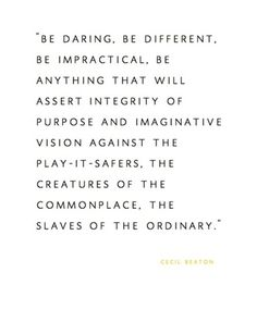 Be daring. Be different. Be impractical. Be anything that will assert integrity of purpose and imaginative vision against the play it safers, the creatures of the commonplace, the slaves of the ordinary. FRee SPiRiT GiRL