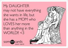My DAUGHTER may not have everything she wants in life, but she has a MOM who LOVES her more than anything in the WORLD!!