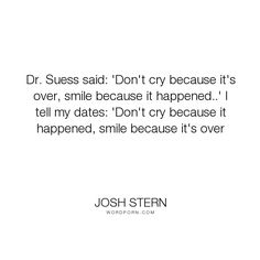 """Josh Stern - """"Dr. Suess said: 'Don't cry because it's over, smile because it happened..' I tell..."""". life, happiness, sadness, optimism, joy, cry, smile, crying, experience, smiling, dr-seuss"""