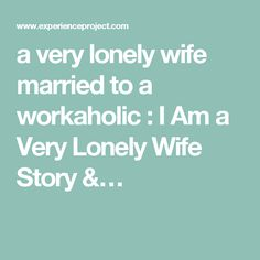 a very lonely wife married to a workaholic : I Am a Very Lonely Wife Story &…