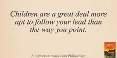 Children are a great deal more apt to follow your lead than the way you point. - A Farmers' Almanac Philosofact