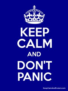Keep Calm and Don't Panic. Some how this never works