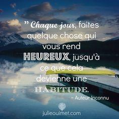 Citations et pensées positives | Créer ma vie, Julie Ouimet  | '' Chaque jour, faites quelque chose qui vous rend heureux jusqu'à ce que cela devienne une habitude.''