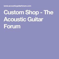 Custom Shop - The Acoustic Guitar Forum