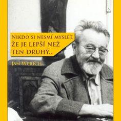 Jan Werich: Nikdo si nesmí myslet, že je lepší než ten druhý.. | Petr Havránek True Words, Slogan, Inspirational Quotes, Advice, Food Cakes, Motto, Films, Life, Future