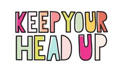 Keep your head up. please?! :D