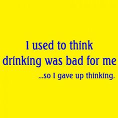 I used to think drinking was bad for me.  ....so I gave up thinking.