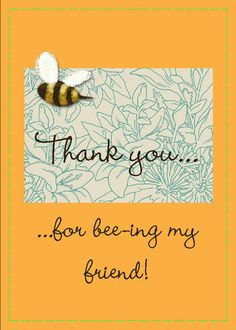 Thank you for bee-ing my friend for someone who is sweet as honey