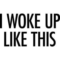 I Woke Up Like This Text