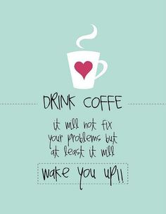 Drink coffee!
