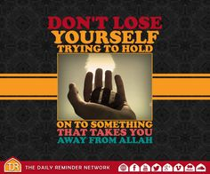 Don't lose yourself trying to hold on to something that takes you away from Allah...