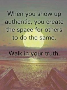 Walk in your truth. Show up, be true to yourself, and move into love.