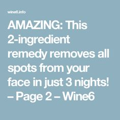 AMAZING: This 2-ingredient remedy removes all spots from your face in just 3 nights! – Page 2 – Wine6