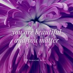 You are beautiful and you matter.