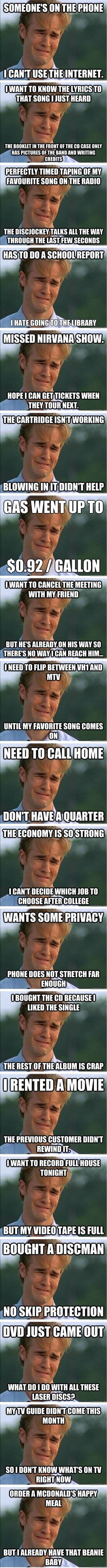 This is fairly funny and accurate, though I think most of it more aptly applies to Gen X and those coming of age in the 80s. The one about the economy is flat out wrong. The US economy was in a recession from 1990-1994/5- and those of us who graduated from college in the early 90s knew it, and are still paying for that reality. - 90s problems.