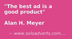 The best ad is a good product. Alan H. Meyer on Solo Ads, Advertising Quotes, Best Ads, Article Writing, Ebooks, Good Things, Marketing, Tips, Writing Papers