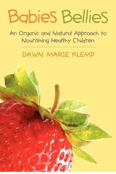 Babies Bellies: An Organic and Natural Approach to Nourishing Healthy Children: A Homemade Baby Food Cookbook (Volume 1)